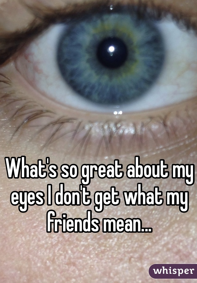 What's so great about my eyes I don't get what my friends mean...