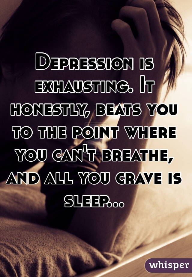 Depression is exhausting. It honestly, beats you to the point where you can't breathe, and all you crave is sleep...