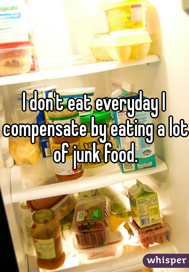 I don't eat everyday I compensate by eating a lot of junk food.