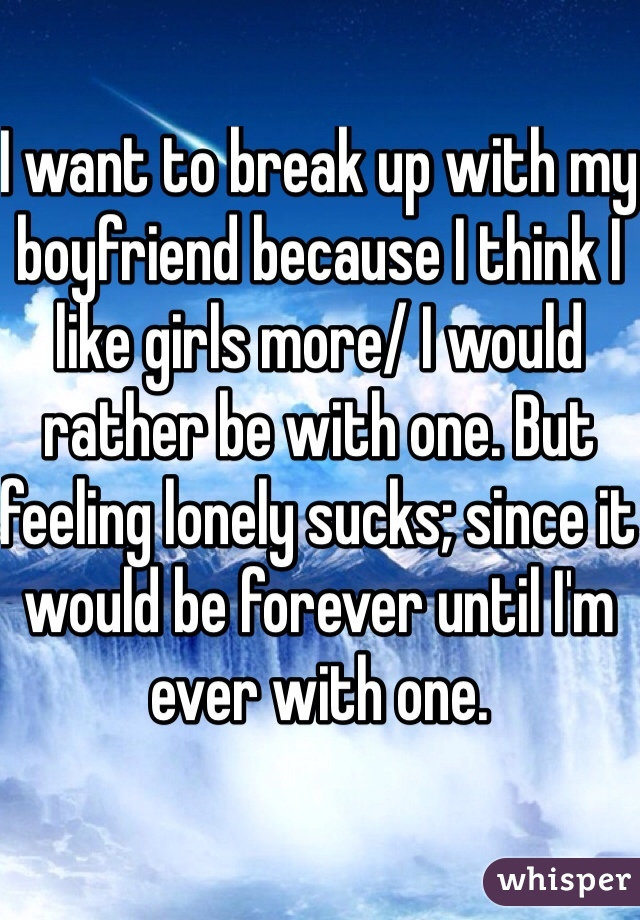 I want to break up with my boyfriend because I think I like girls more/ I would rather be with one. But feeling lonely sucks; since it would be forever until I'm ever with one.