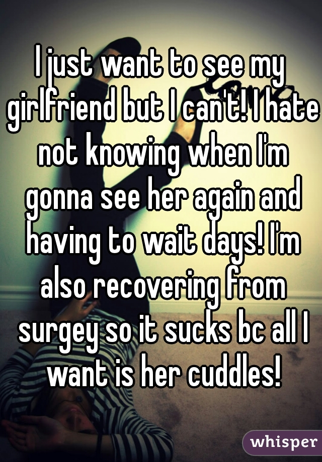 I just want to see my girlfriend but I can't! I hate not knowing when I'm gonna see her again and having to wait days! I'm also recovering from surgey so it sucks bc all I want is her cuddles!
