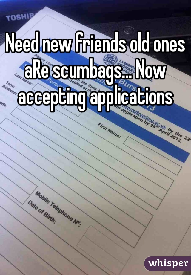 Need new friends old ones aRe scumbags... Now accepting applications