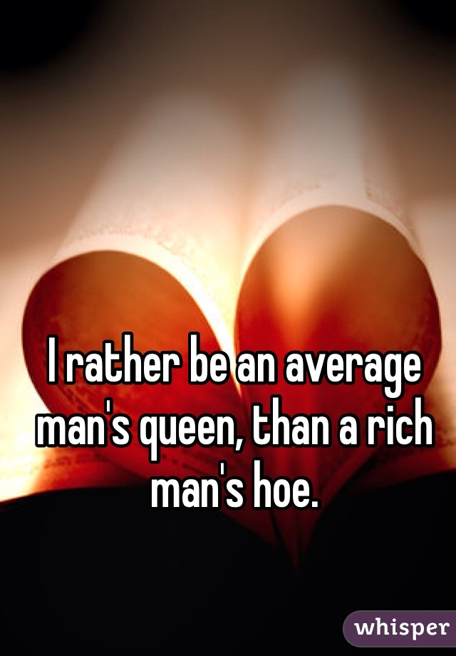 I rather be an average man's queen, than a rich man's hoe.
