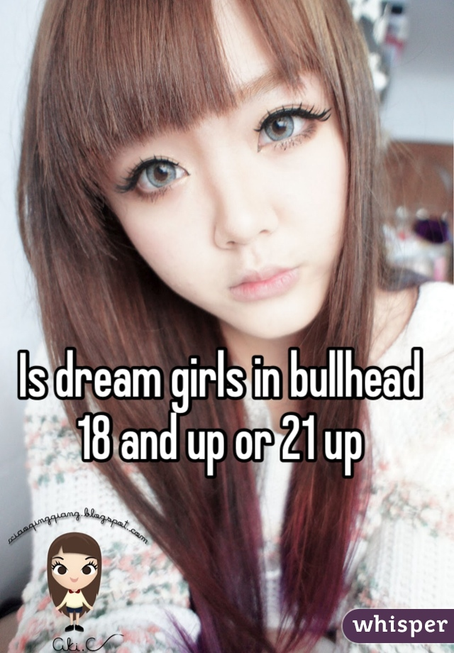 Is dream girls in bullhead  18 and up or 21 up