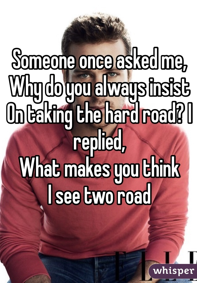 Someone once asked me, Why do you always insist On taking the hard road? I replied,  What makes you think I see two road