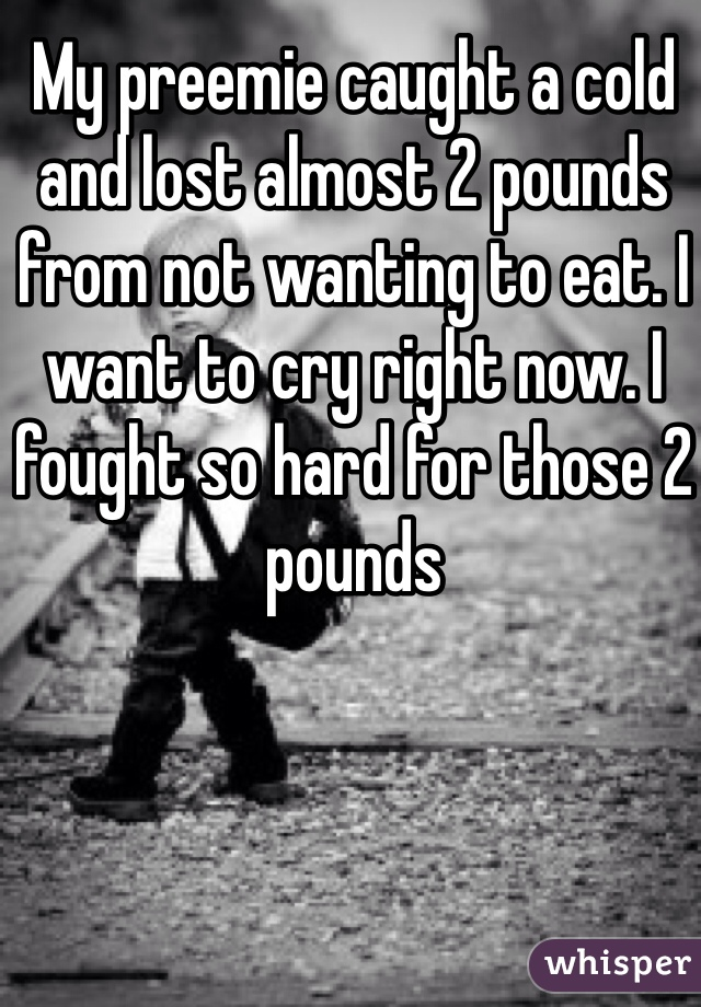 My preemie caught a cold and lost almost 2 pounds from not wanting to eat. I want to cry right now. I fought so hard for those 2 pounds