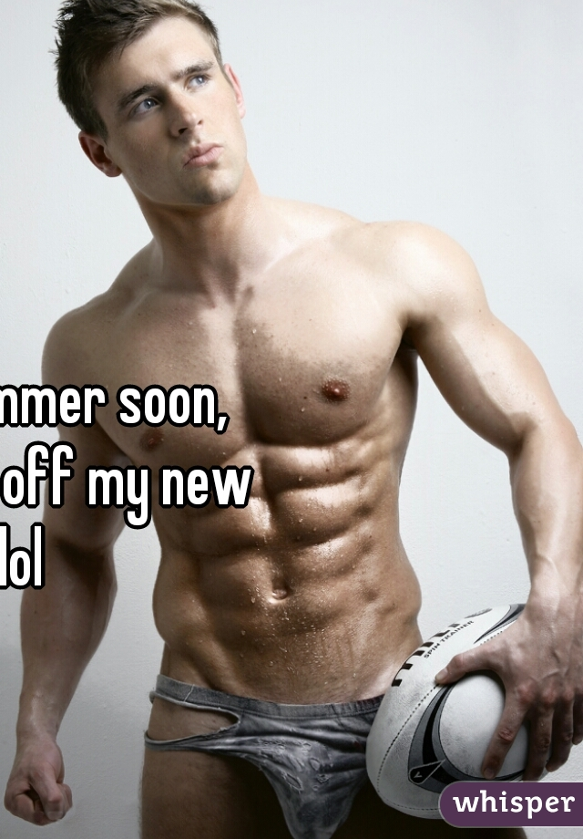 I need the summer soon, need to show off my new abs lol