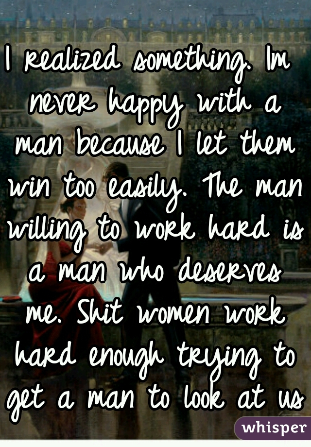 I realized something. Im never happy with a man because I let them win too easily. The man willing to work hard is a man who deserves me. Shit women work hard enough trying to get a man to look at us