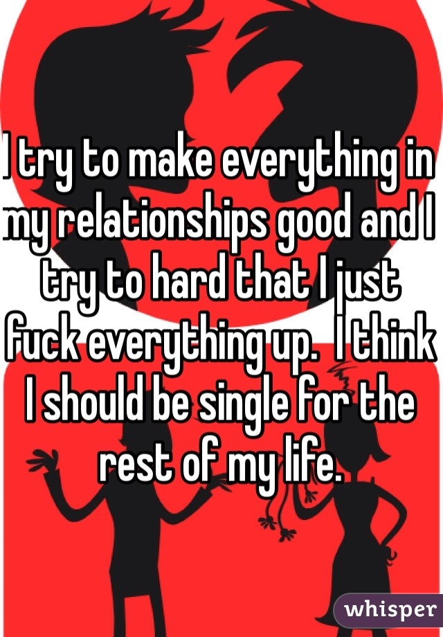 I try to make everything in my relationships good and I try to hard that I just fuck everything up.  I think I should be single for the rest of my life.