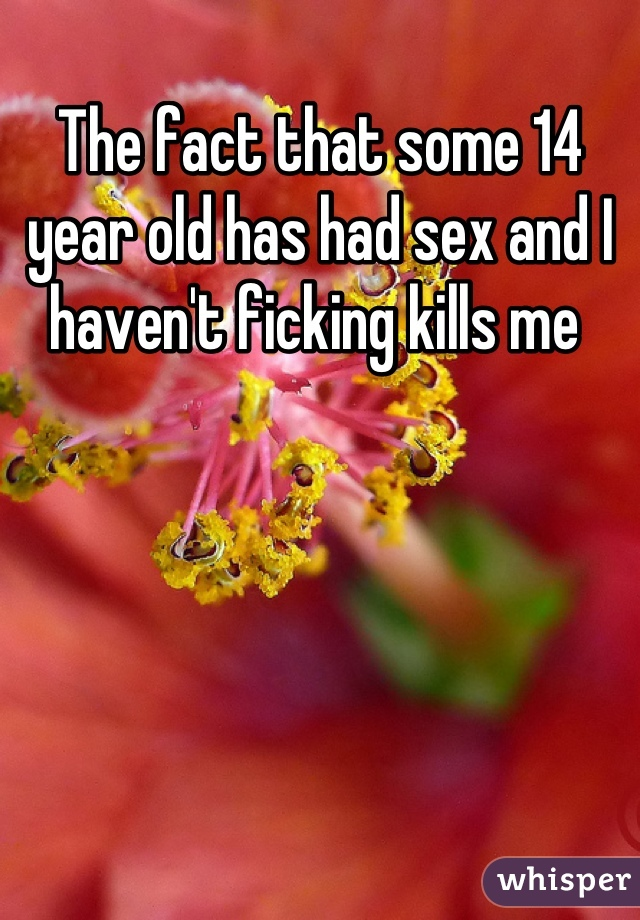The fact that some 14 year old has had sex and I haven't ficking kills me