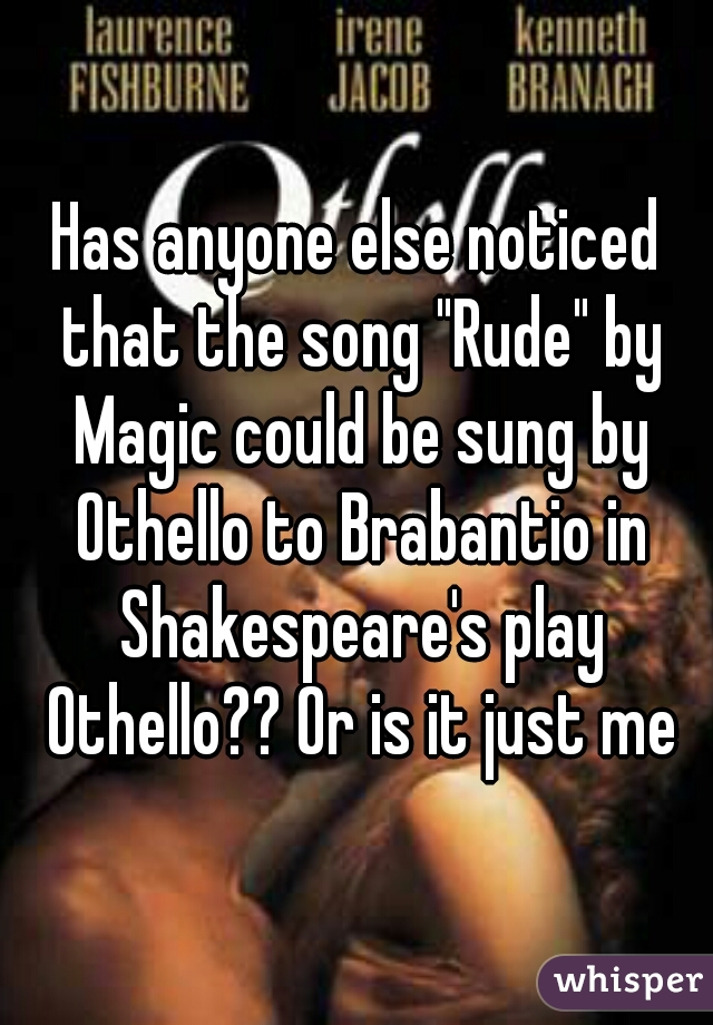 """Has anyone else noticed that the song """"Rude"""" by Magic could be sung by Othello to Brabantio in Shakespeare's play Othello?? Or is it just me"""