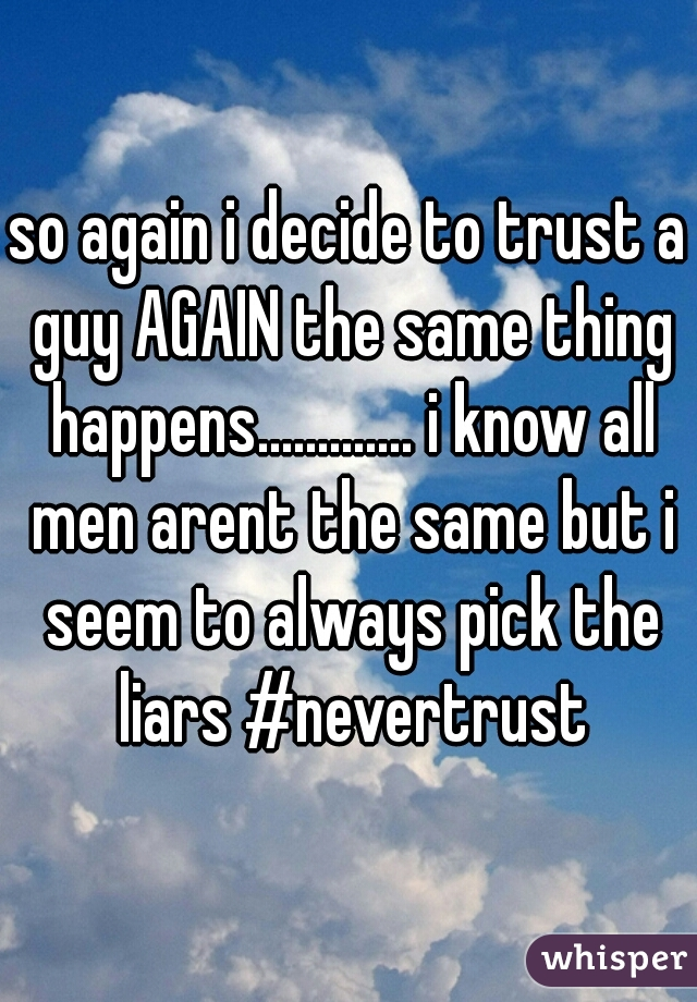 so again i decide to trust a guy AGAIN the same thing happens............. i know all men arent the same but i seem to always pick the liars #nevertrust