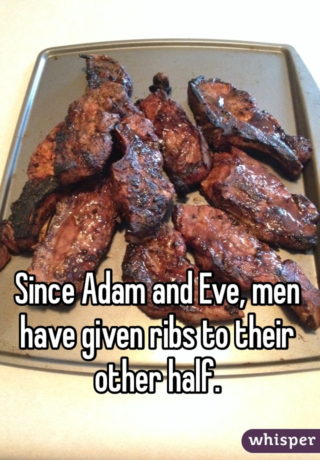 Since Adam and Eve, men have given ribs to their other half.