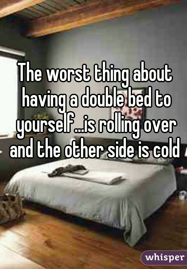 The worst thing about having a double bed to yourself...is rolling over and the other side is cold