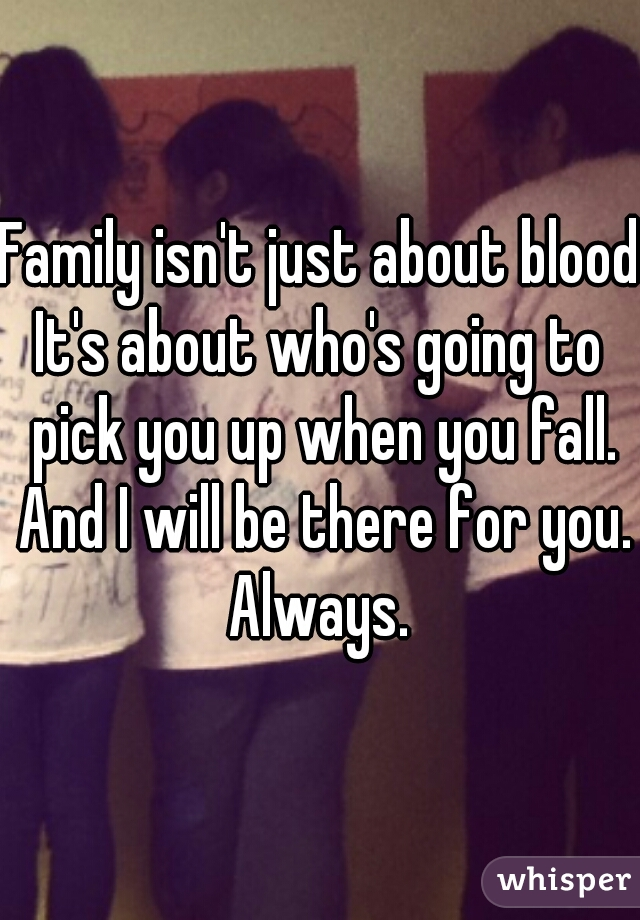 Family isn't just about blood. It's about who's going to pick you up when you fall. And I will be there for you.  Always.