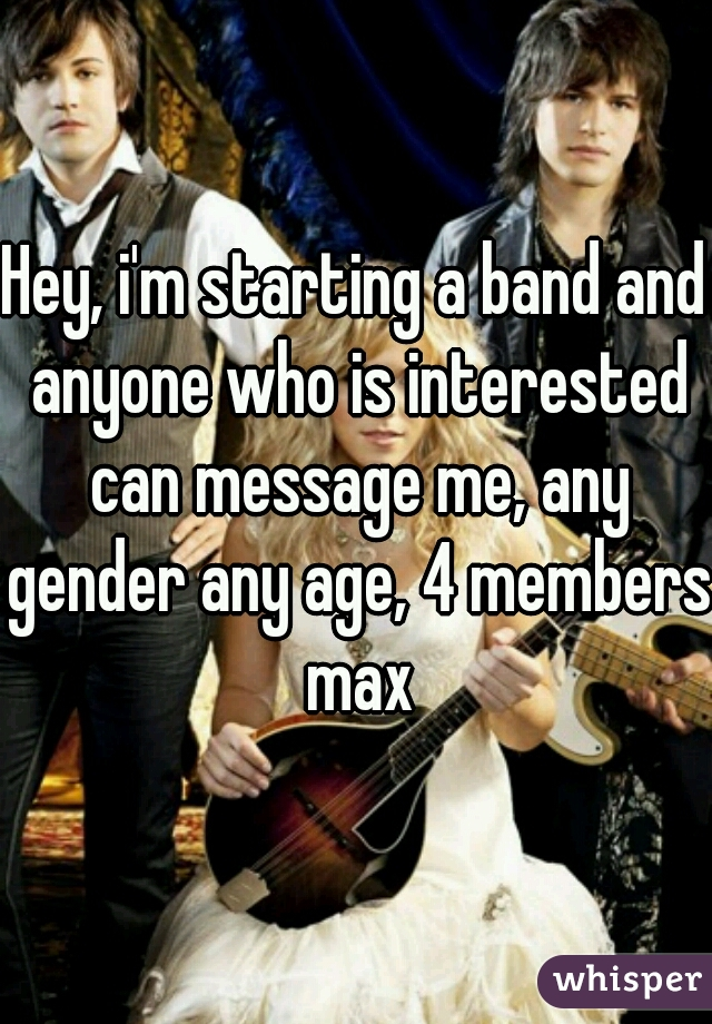 Hey, i'm starting a band and anyone who is interested can message me, any gender any age, 4 members max