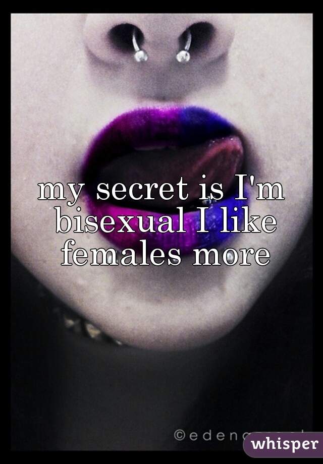 my secret is I'm bisexual I like females more