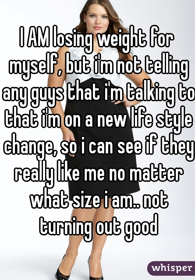 I AM losing weight for myself, but i'm not telling any guys that i'm talking to that i'm on a new life style change, so i can see if they really like me no matter what size i am.. not turning out good