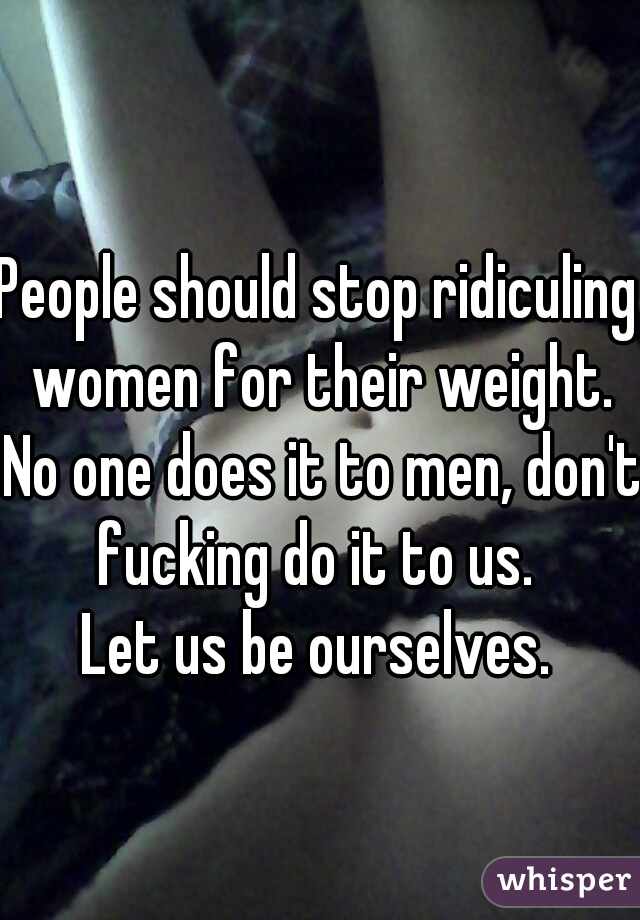 People should stop ridiculing women for their weight. No one does it to men, don't fucking do it to us.  Let us be ourselves.