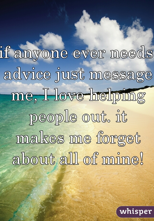 if anyone ever needs advice just message me, I love helping people out. it makes me forget about all of mine!