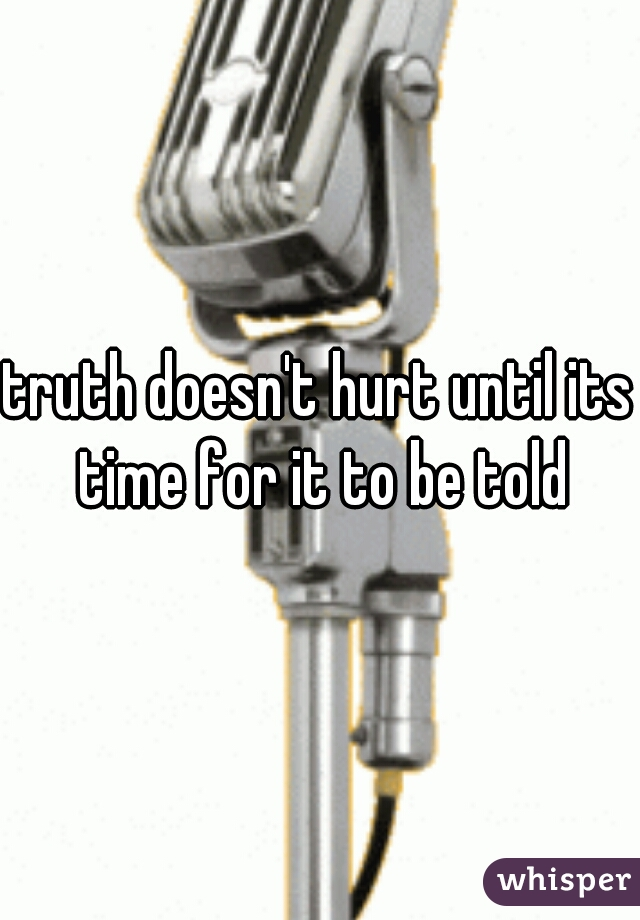 truth doesn't hurt until its time for it to be told