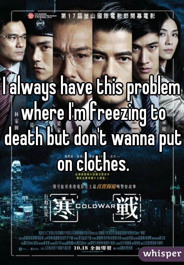 I always have this problem where I'm freezing to death but don't wanna put on clothes.