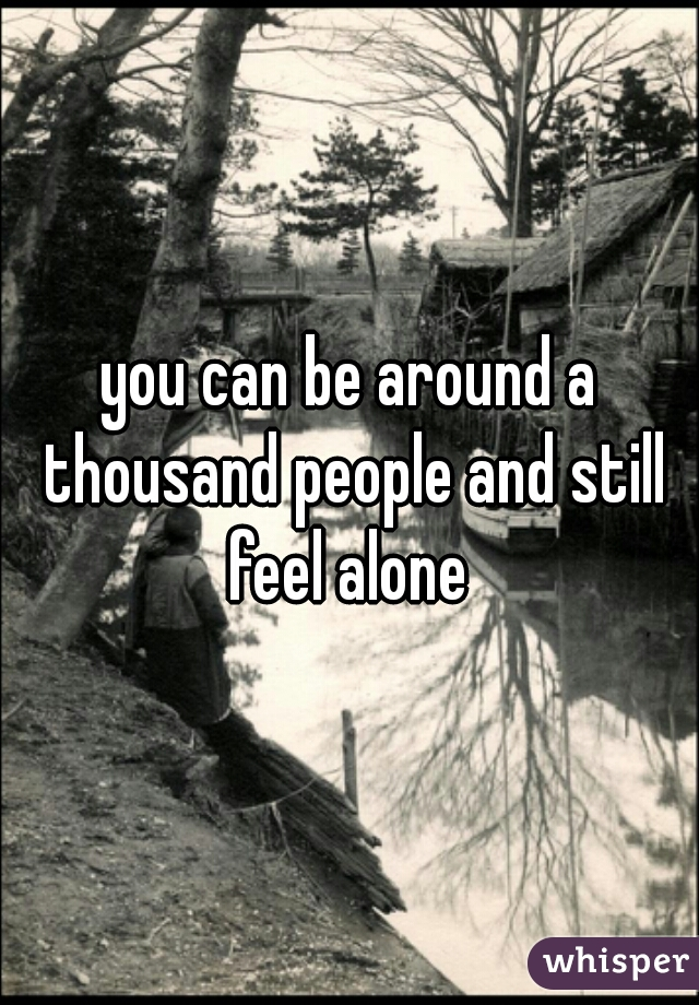 you can be around a thousand people and still feel alone