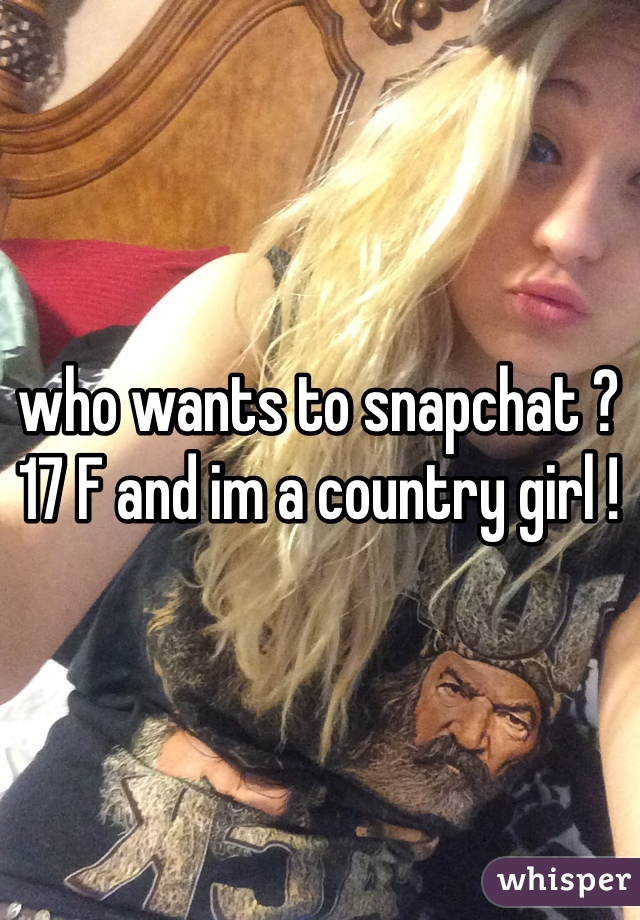 who wants to snapchat ? 17 F and im a country girl !