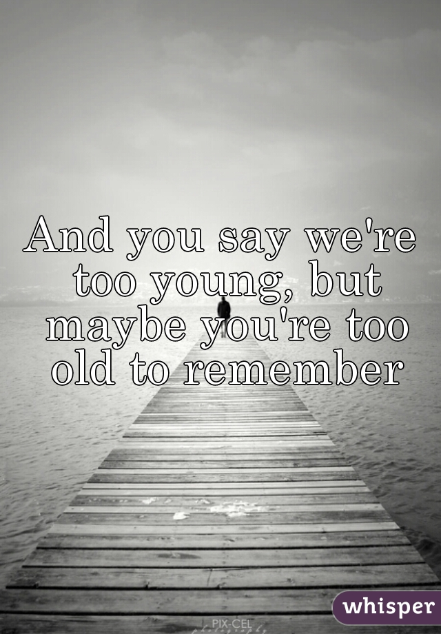 And you say we're too young, but maybe you're too old to remember
