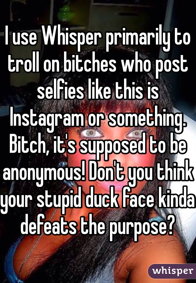 I use Whisper primarily to troll on bitches who post selfies like this is Instagram or something. Bitch, it's supposed to be anonymous! Don't you think your stupid duck face kinda defeats the purpose?