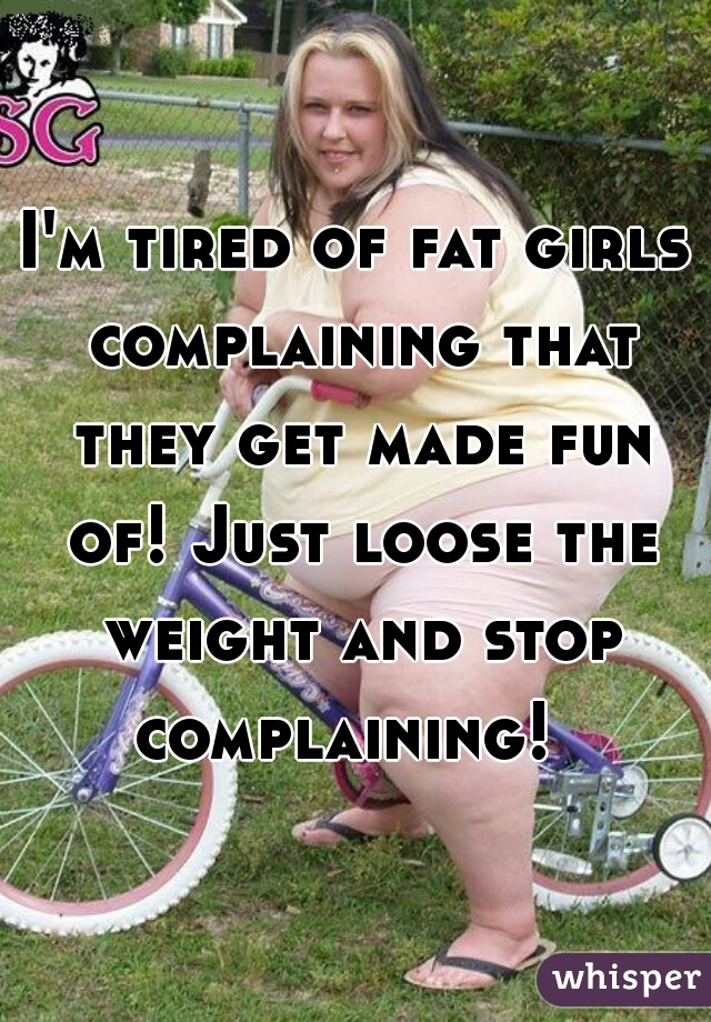 I'm tired of fat girls complaining that they get made fun of! Just loose the weight and stop complaining!