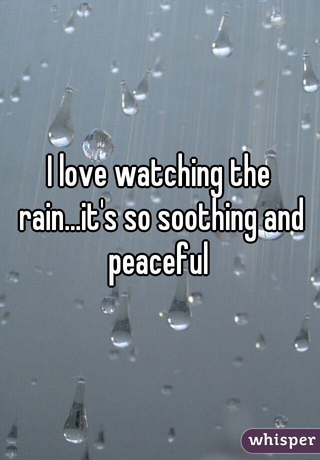 I love watching the rain...it's so soothing and peaceful