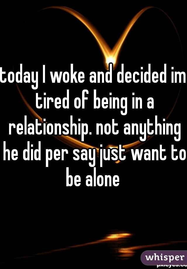 today I woke and decided im tired of being in a relationship. not anything he did per say just want to be alone
