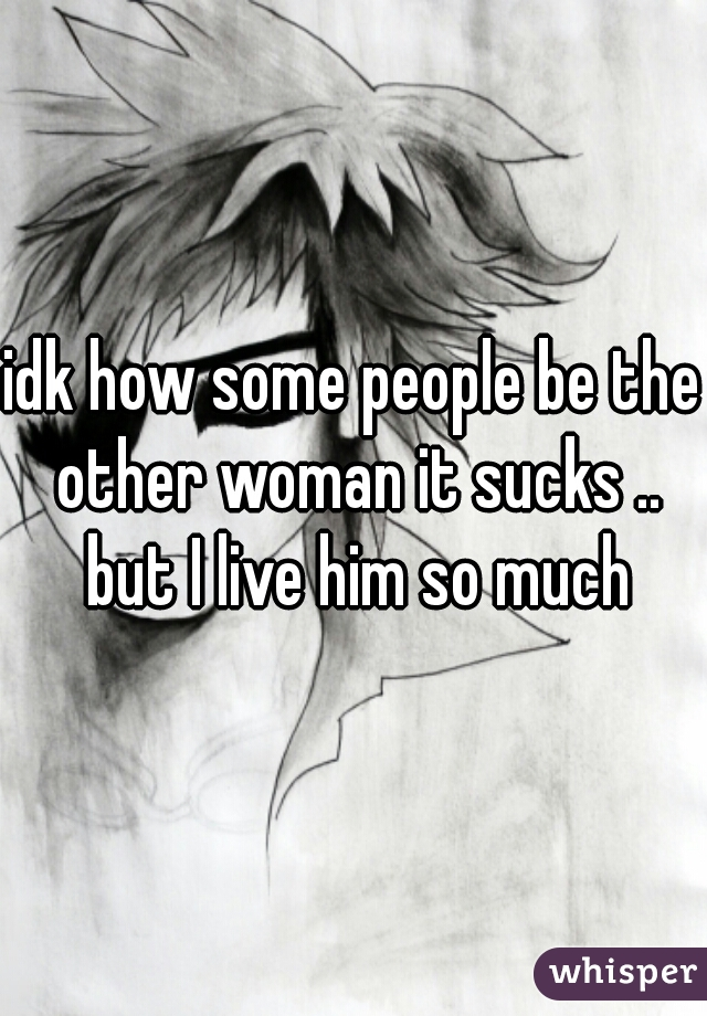 idk how some people be the other woman it sucks .. but I live him so much
