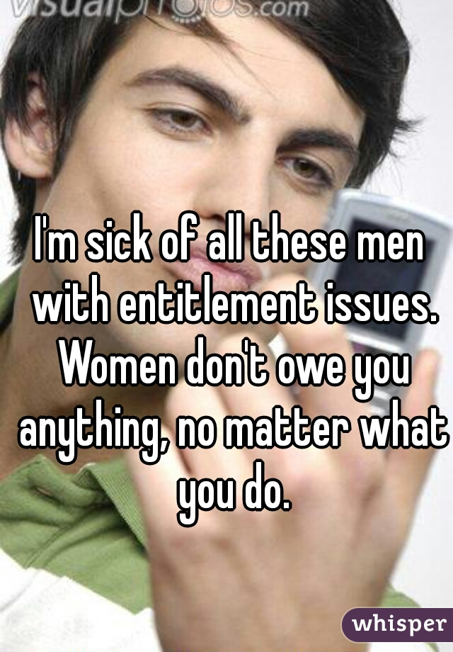 I'm sick of all these men with entitlement issues. Women don't owe you anything, no matter what you do.