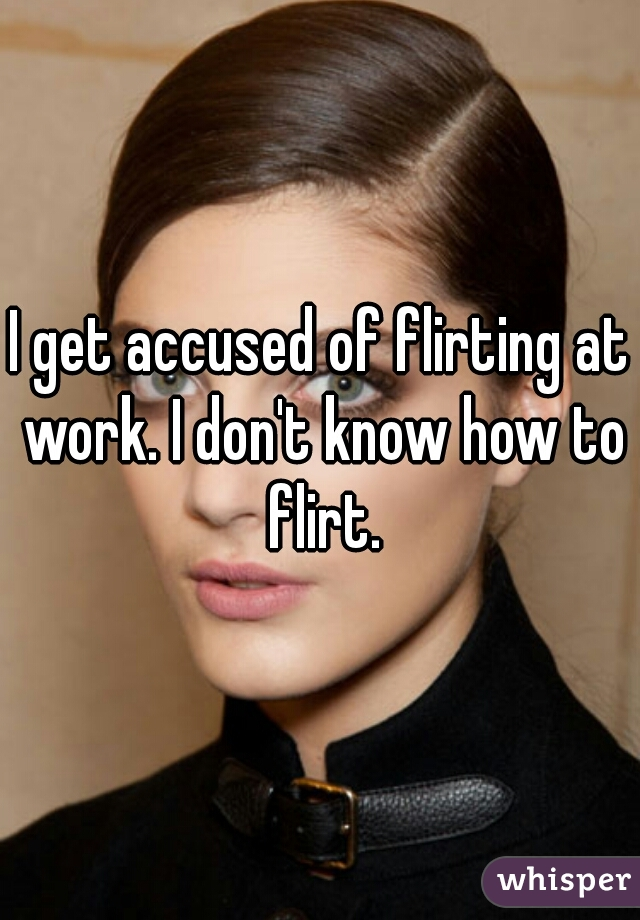 I get accused of flirting at work. I don't know how to flirt.