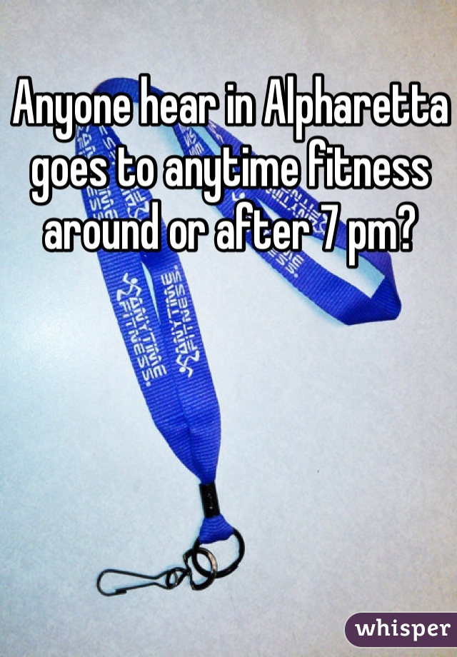 Anyone hear in Alpharetta goes to anytime fitness around or after 7 pm?