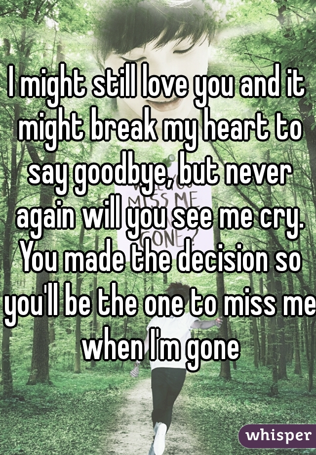 I might still love you and it might break my heart to say goodbye, but never again will you see me cry. You made the decision so you'll be the one to miss me when I'm gone