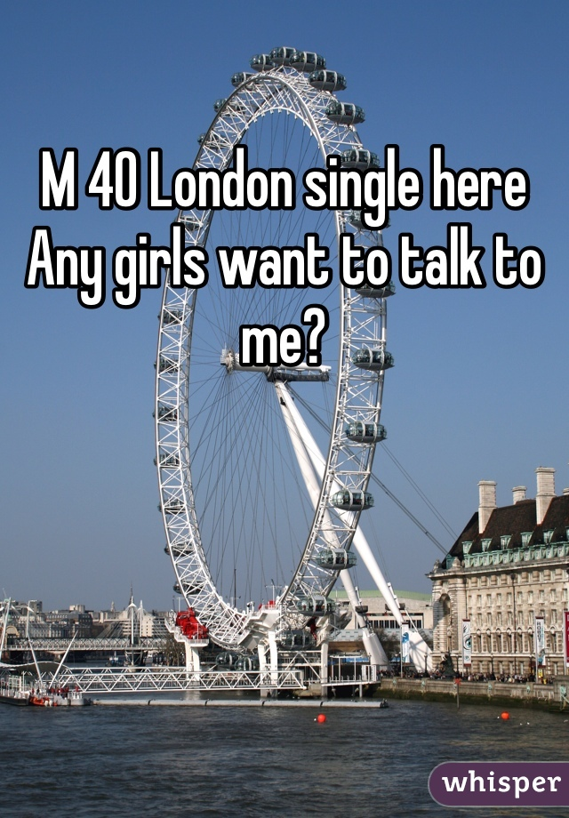 M 40 London single here Any girls want to talk to me?