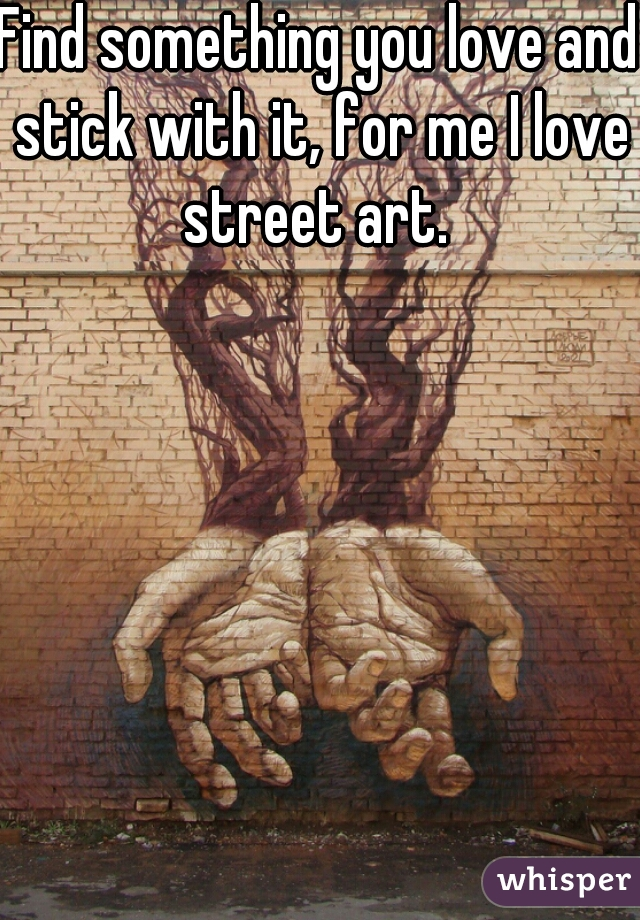 Find something you love and stick with it, for me I love street art.