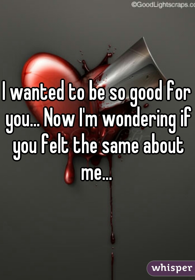 I wanted to be so good for you... Now I'm wondering if you felt the same about me...