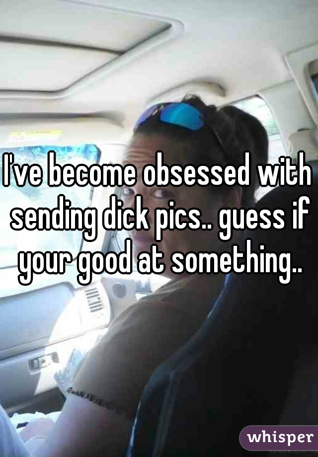 I've become obsessed with sending dick pics.. guess if your good at something..