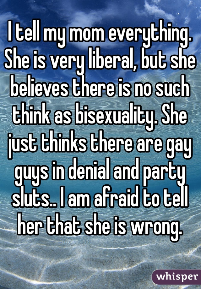 I tell my mom everything. She is very liberal, but she believes there is no such think as bisexuality. She just thinks there are gay guys in denial and party sluts.. I am afraid to tell her that she is wrong.