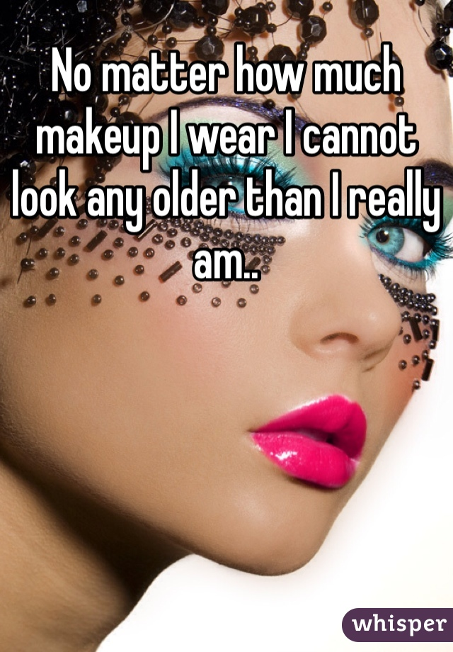 No matter how much makeup I wear I cannot look any older than I really am..