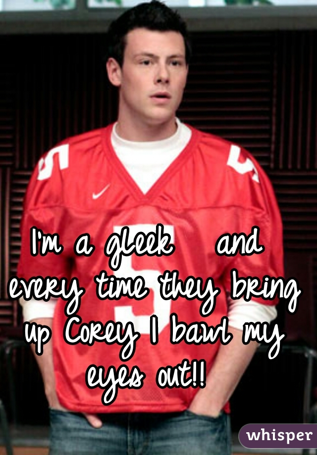 I'm a gLeek   and every time they bring up Corey I bawl my eyes out!!