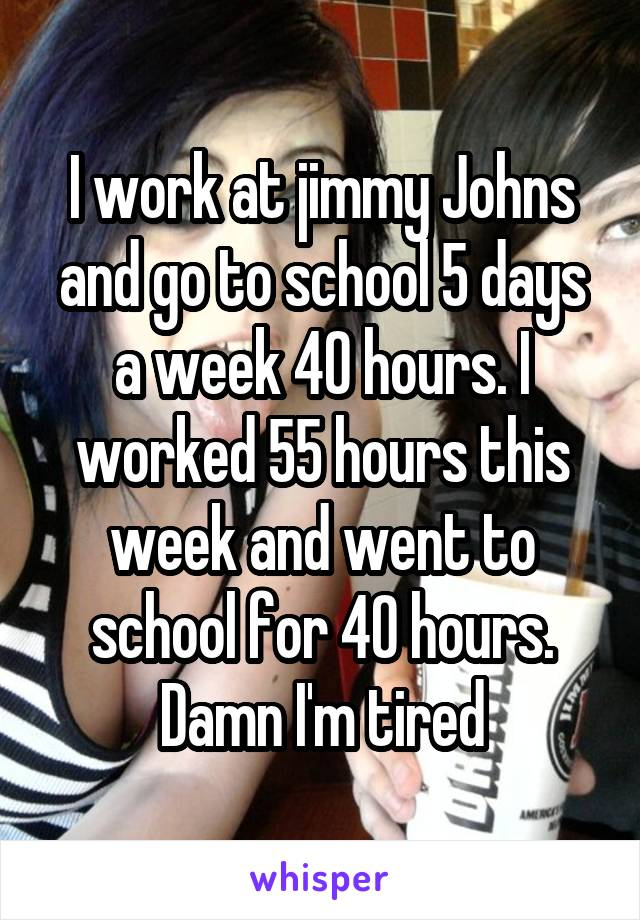 I work at jimmy Johns and go to school 5 days a week 40 hours. I worked 55 hours this week and went to school for 40 hours. Damn I'm tired