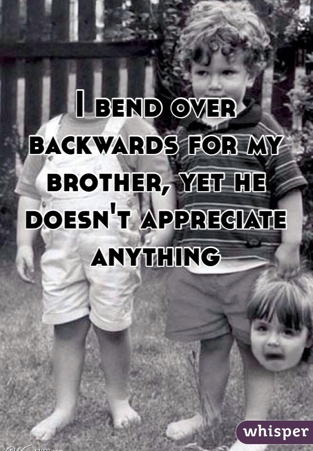 I bend over backwards for my brother, yet he doesn't appreciate anything