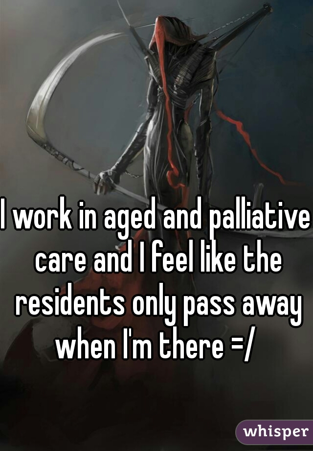 I work in aged and palliative care and I feel like the residents only pass away when I'm there =/