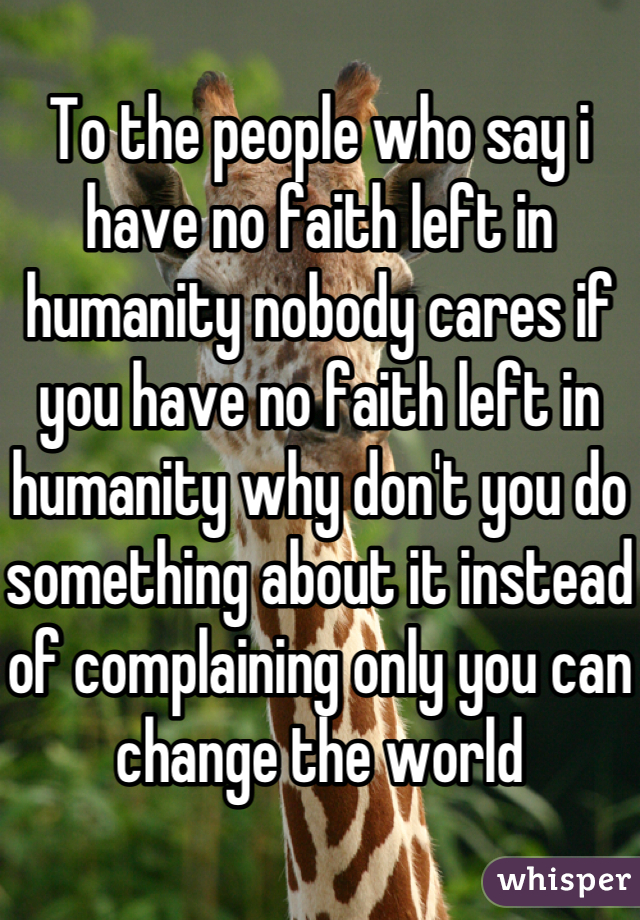 To the people who say i have no faith left in humanity nobody cares if you have no faith left in humanity why don't you do something about it instead of complaining only you can change the world