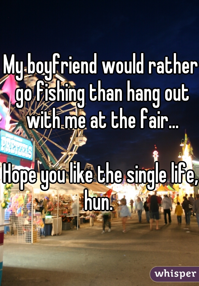 My boyfriend would rather go fishing than hang out with me at the fair...     Hope you like the single life, hun.